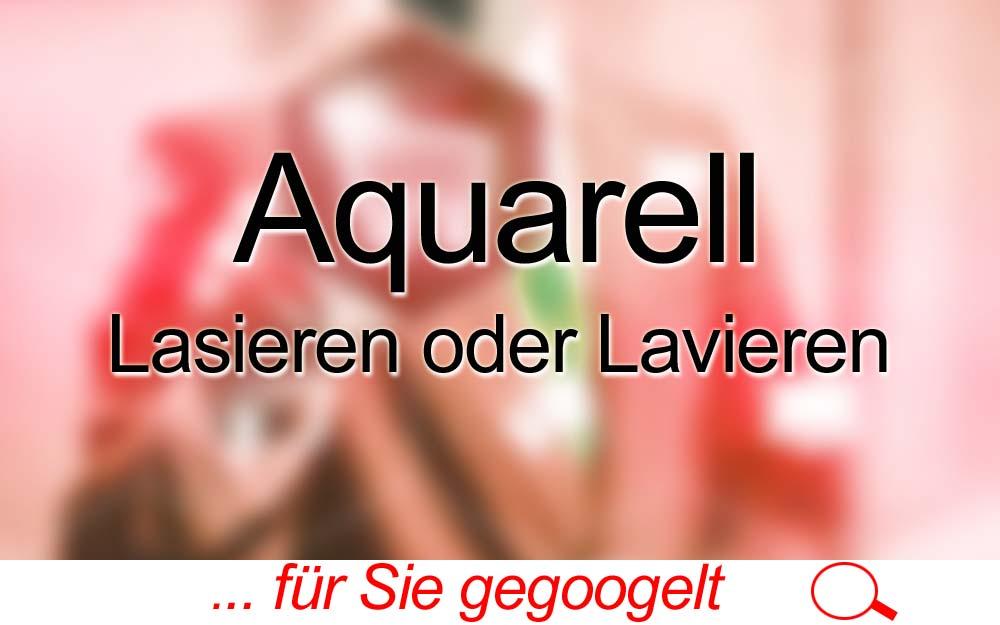 für Sie gegoogelt: Aquarell – Lasieren oder Lavieren