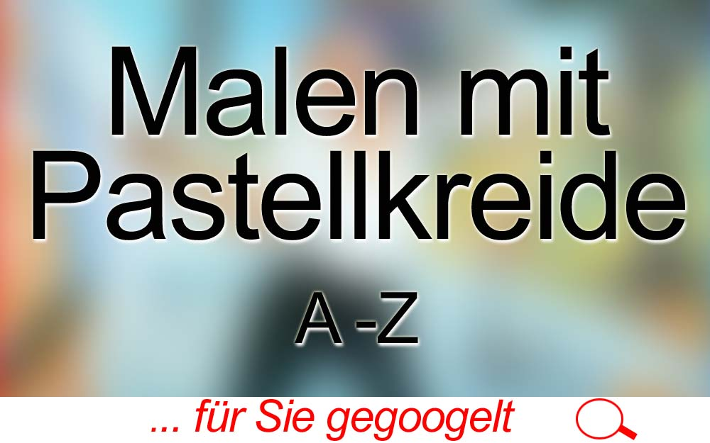 für Sie gegoogelt: Malen mit Pastellkreide – A-Z